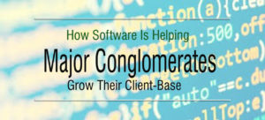 How Software Is Helping Major Conglomerates Grow Their Client-Base