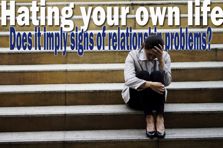 Hating your own life – Does it imply signs of relationship problems?